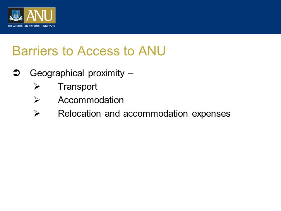 Barriers to Access to ANU  Geographical proximity –  Transport  Accommodation  Relocation and accommodation expenses