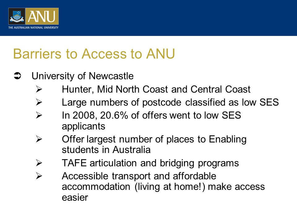 Barriers to Access to ANU  University of Newcastle  Hunter, Mid North Coast and Central Coast  Large numbers of postcode classified as low SES  In 2008, 20.6% of offers went to low SES applicants  Offer largest number of places to Enabling students in Australia  TAFE articulation and bridging programs  Accessible transport and affordable accommodation (living at home!) make access easier