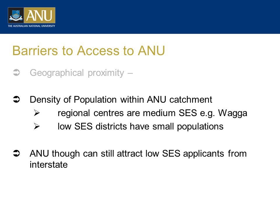 Barriers to Access to ANU  Geographical proximity –  Density of Population within ANU catchment  regional centres are medium SES e.g.