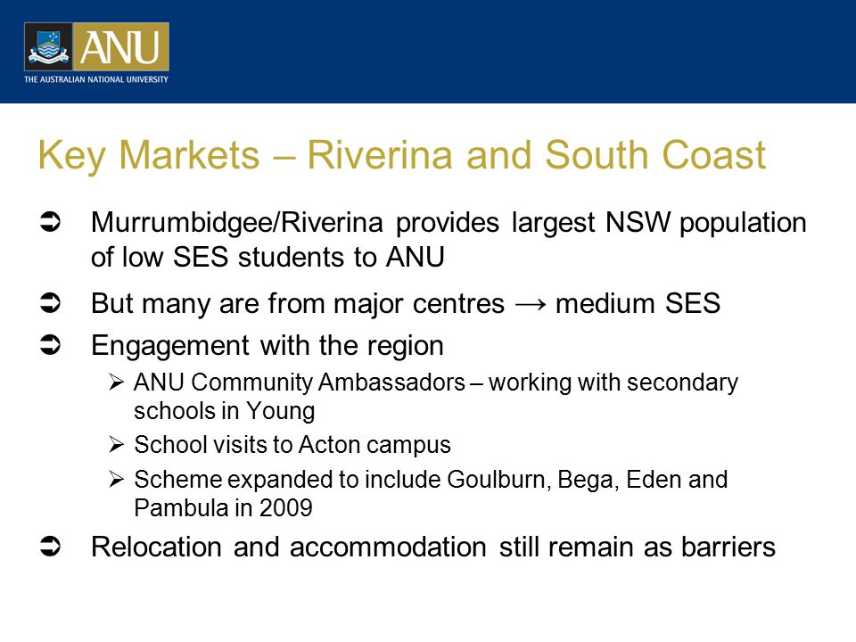 Key Markets – Riverina and South Coast  Murrumbidgee/Riverina provides largest NSW population of low SES students to ANU  But many are from major centres → medium SES  Engagement with the region  ANU Community Ambassadors – working with secondary schools in Young  School visits to Acton campus  Scheme expanded to include Goulburn, Bega, Eden and Pambula in 2009  Relocation and accommodation still remain as barriers