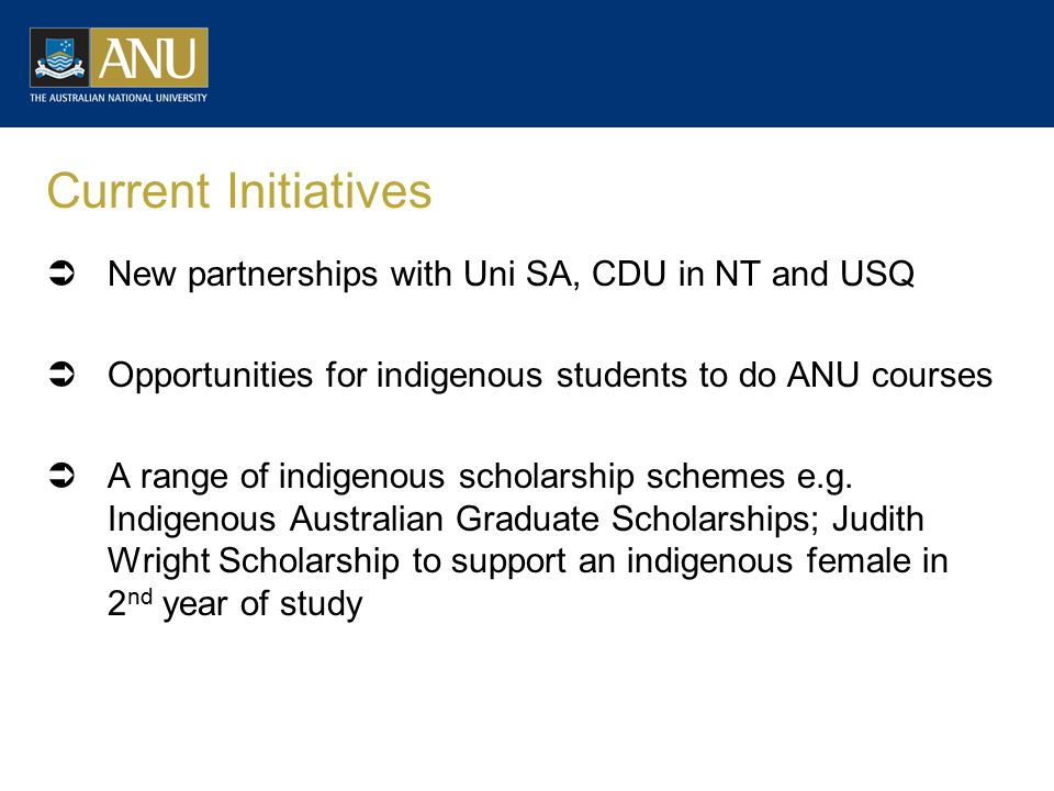 Current Initiatives  New partnerships with Uni SA, CDU in NT and USQ  Opportunities for indigenous students to do ANU courses  A range of indigenous scholarship schemes e.g.