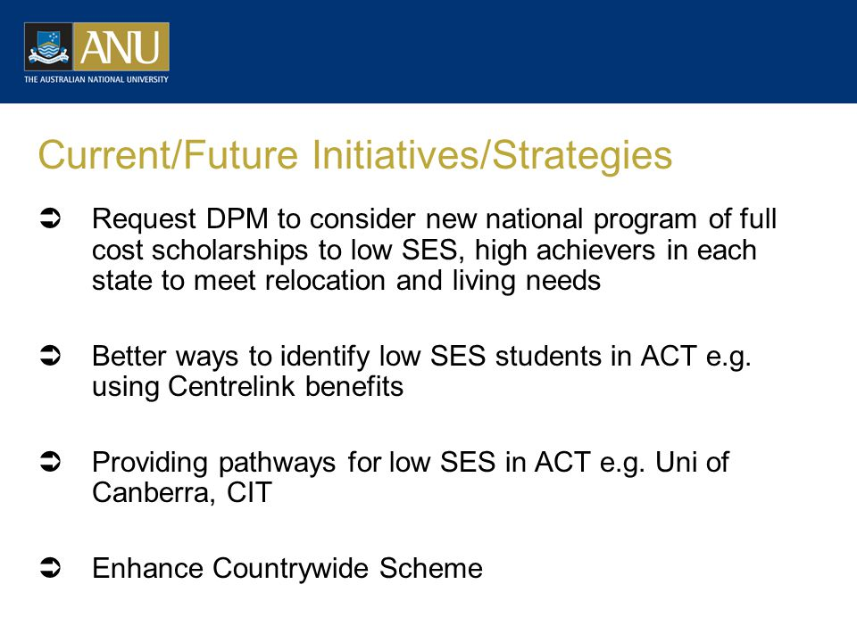 Current/Future Initiatives/Strategies  Request DPM to consider new national program of full cost scholarships to low SES, high achievers in each state to meet relocation and living needs  Better ways to identify low SES students in ACT e.g.