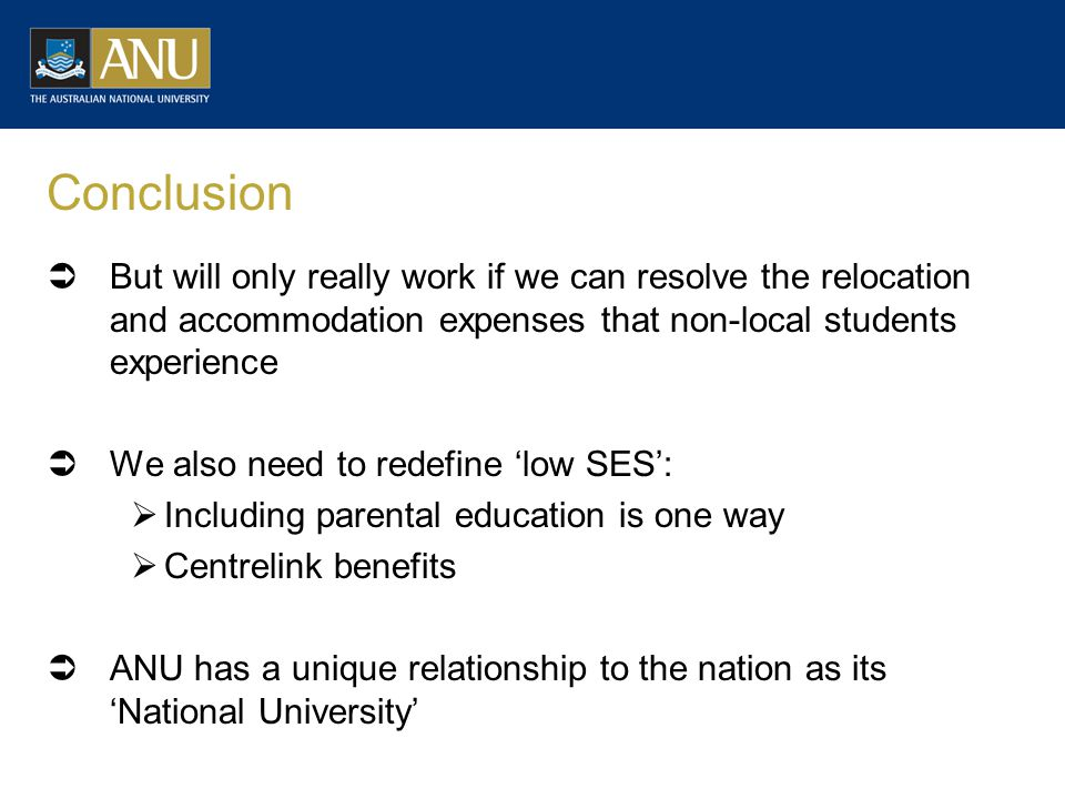 Conclusion  But will only really work if we can resolve the relocation and accommodation expenses that non-local students experience  We also need to redefine 'low SES':  Including parental education is one way  Centrelink benefits  ANU has a unique relationship to the nation as its 'National University'