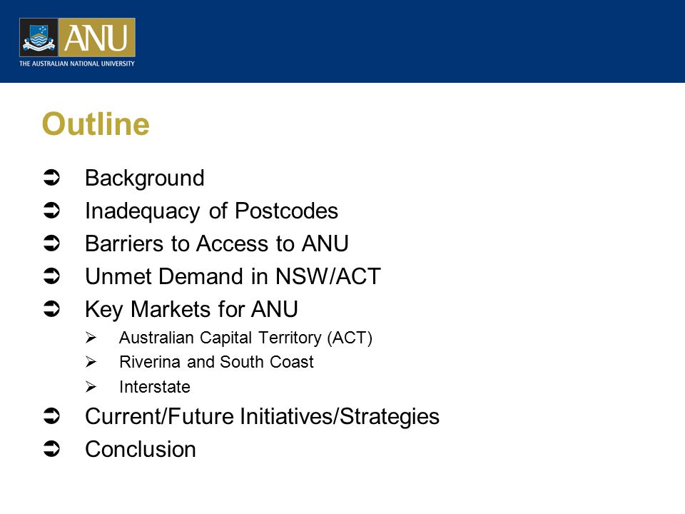 Outline  Background  Inadequacy of Postcodes  Barriers to Access to ANU  Unmet Demand in NSW/ACT  Key Markets for ANU  Australian Capital Territory (ACT)  Riverina and South Coast  Interstate  Current/Future Initiatives/Strategies  Conclusion