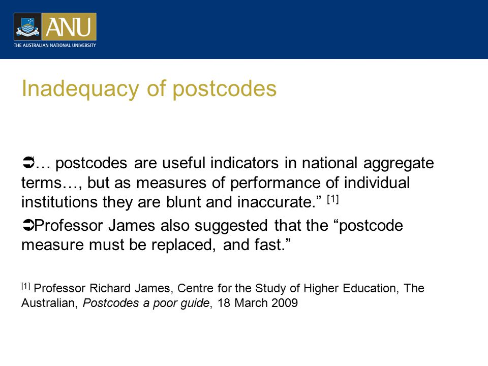Inadequacy of postcodes  … postcodes are useful indicators in national aggregate terms…, but as measures of performance of individual institutions they are blunt and inaccurate. [1]  Professor James also suggested that the postcode measure must be replaced, and fast. [1] Professor Richard James, Centre for the Study of Higher Education, The Australian, Postcodes a poor guide, 18 March 2009