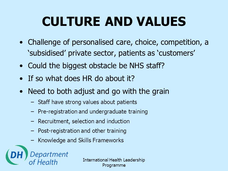 International Health Leadership Programme CULTURE AND VALUES Challenge of personalised care, choice, competition, a 'subsidised' private sector, patie