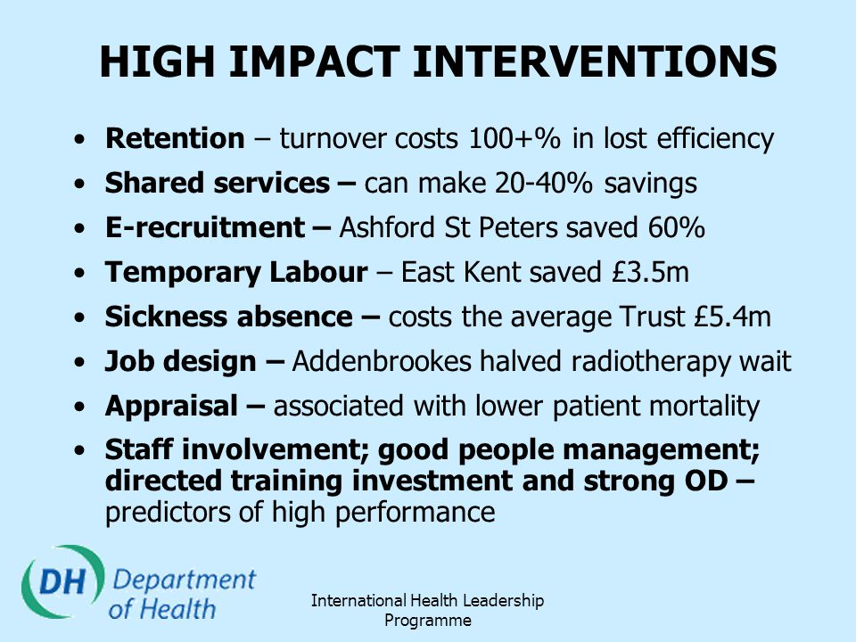 International Health Leadership Programme HIGH IMPACT INTERVENTIONS Retention – turnover costs 100+% in lost efficiency Shared services – can make 20-
