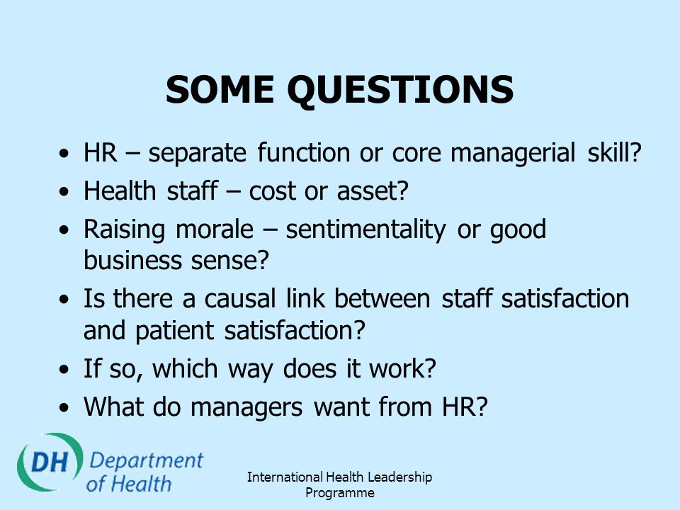 International Health Leadership Programme SOME QUESTIONS HR – separate function or core managerial skill? Health staff – cost or asset? Raising morale