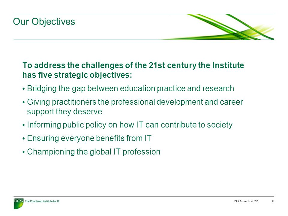 EAS Sussex May 2010 Our Objectives To address the challenges of the 21st century the Institute has five strategic objectives: Bridging the gap between education practice and research Giving practitioners the professional development and career support they deserve Informing public policy on how IT can contribute to society Ensuring everyone benefits from IT Championing the global IT profession 11