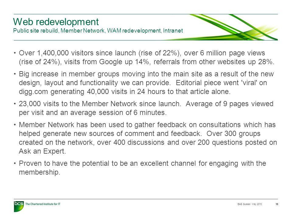 EAS Sussex May 2010 19 Web redevelopment Public site rebuild, Member Network, WAM redevelopment, Intranet Over 1,400,000 visitors since launch (rise of 22%), over 6 million page views (rise of 24%), visits from Google up 14%, referrals from other websites up 28%.