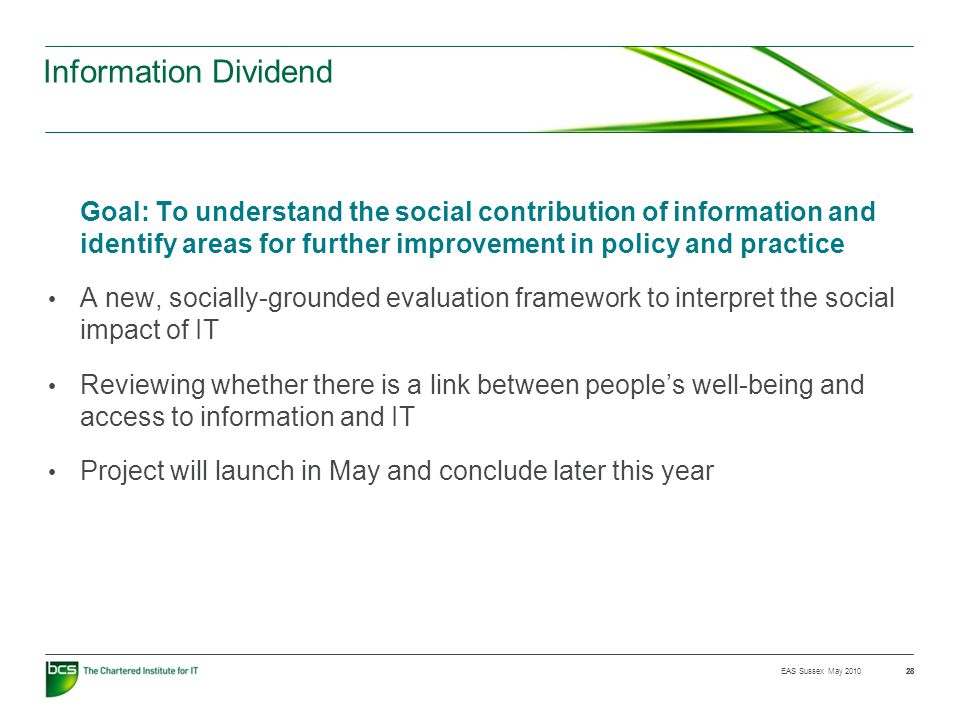 28 Information Dividend Goal: To understand the social contribution of information and identify areas for further improvement in policy and practice A new, socially-grounded evaluation framework to interpret the social impact of IT Reviewing whether there is a link between people's well-being and access to information and IT Project will launch in May and conclude later this year EAS Sussex May 2010 28