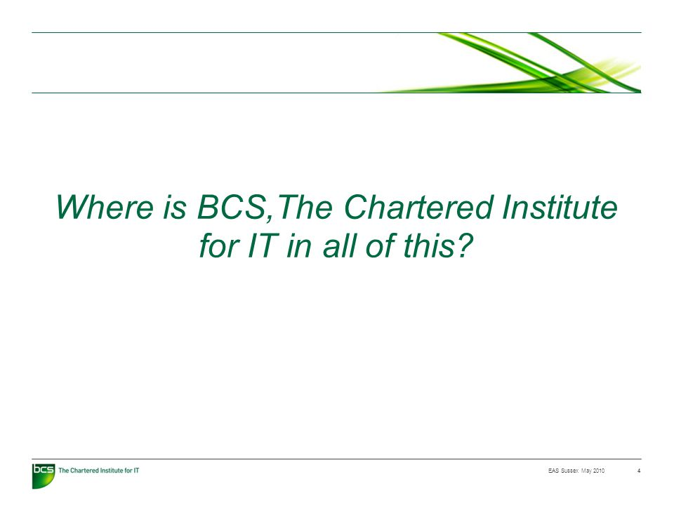 EAS Sussex May 2010 Where is BCS,The Chartered Institute for IT in all of this 4