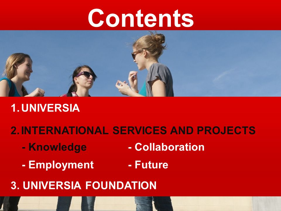 3. UNIVERSIA FOUNDATION Contents 1.UNIVERSIA 2.INTERNATIONAL SERVICES AND PROJECTS - Knowledge- Collaboration - Employment- Future