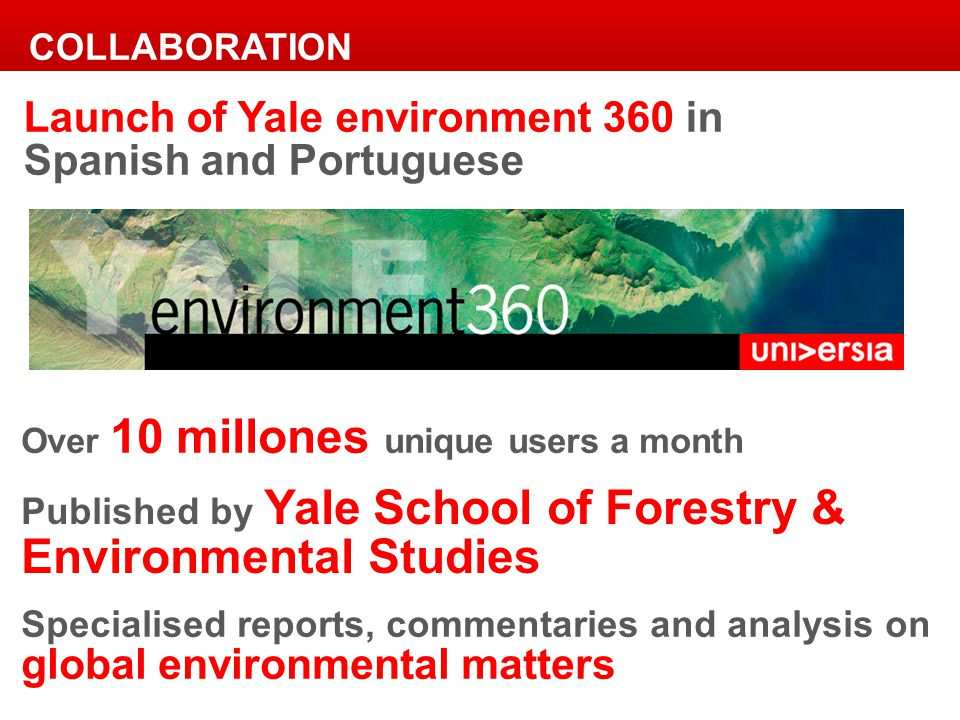 Launch of Yale environment 360 in Spanish and Portuguese Over 10 millones unique users a month Published by Yale School of Forestry & Environmental Studies Specialised reports, commentaries and analysis on global environmental matters COLLABORATION