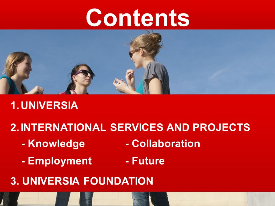 Contents 1.UNIVERSIA 2.INTERNATIONAL SERVICES AND PROJECTS - Knowledge- Collaboration - Employment- Future 3. UNIVERSIA FOUNDATION