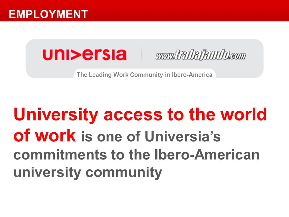 EMPLOYMENT University access to the world of work is one of Universia's commitments to the Ibero-American university community The Leading Work Community in Ibero-America