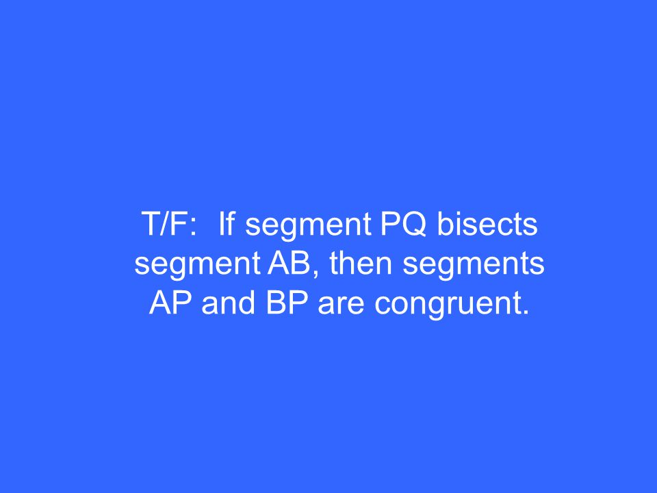T/F: If segment PQ bisects segment AB, then segments AP and BP are congruent.