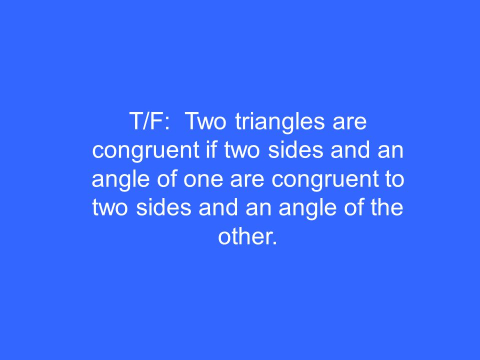 T/F: Two triangles are congruent if two sides and an angle of one are congruent to two sides and an angle of the other.