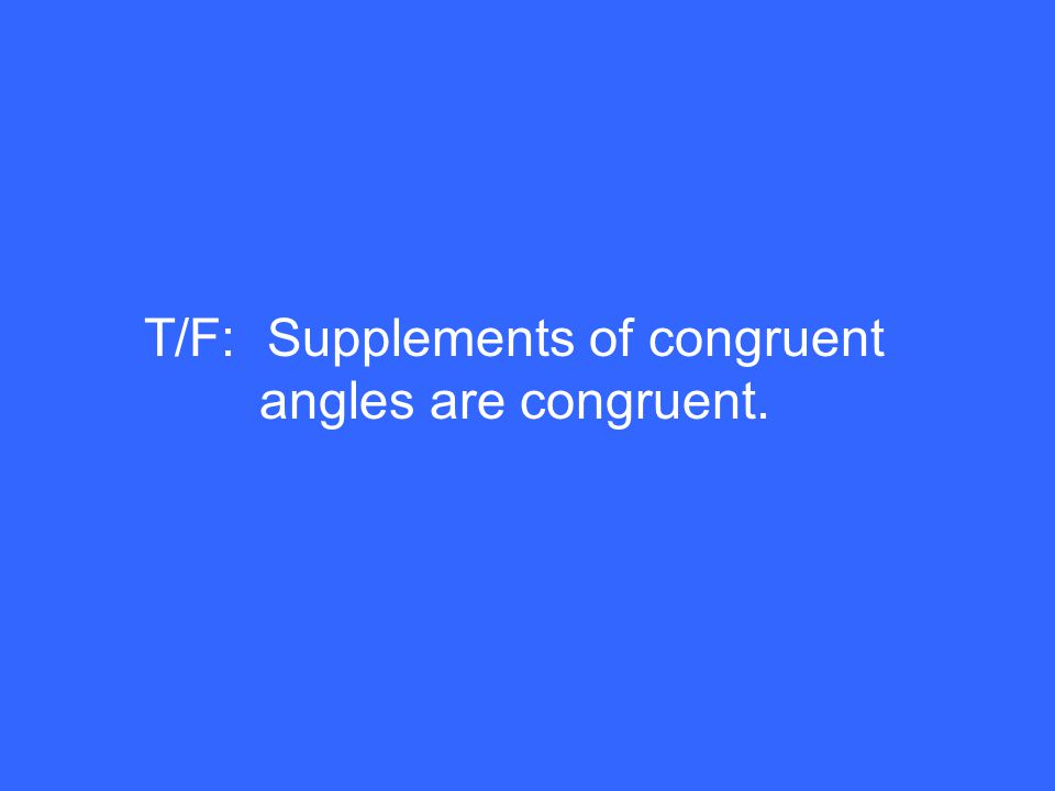 T/F: Supplements of congruent angles are congruent.