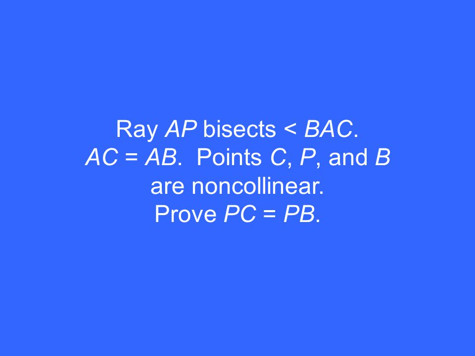 Ray AP bisects < BAC. AC = AB. Points C, P, and B are noncollinear. Prove PC = PB.