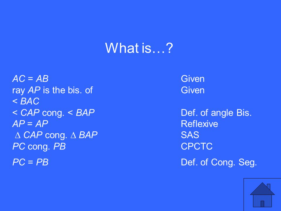 What is…? AC = AB Given ray AP is the bis. of Given < BAC < CAP cong. < BAPDef. of angle Bis. AP = APReflexive ∆ CAP cong. ∆ BAPSAS PC cong. PBCPCTC P