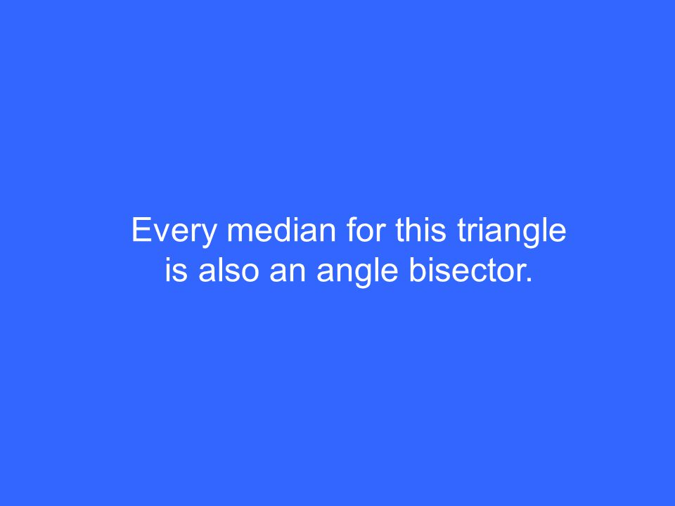 Every median for this triangle is also an angle bisector.