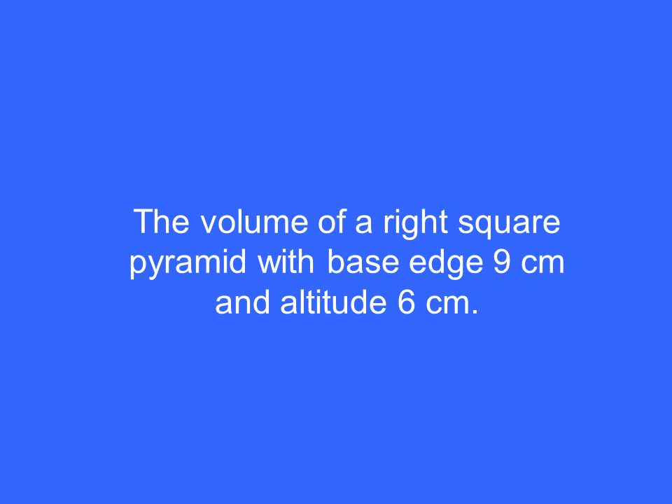 The volume of a right square pyramid with base edge 9 cm and altitude 6 cm.