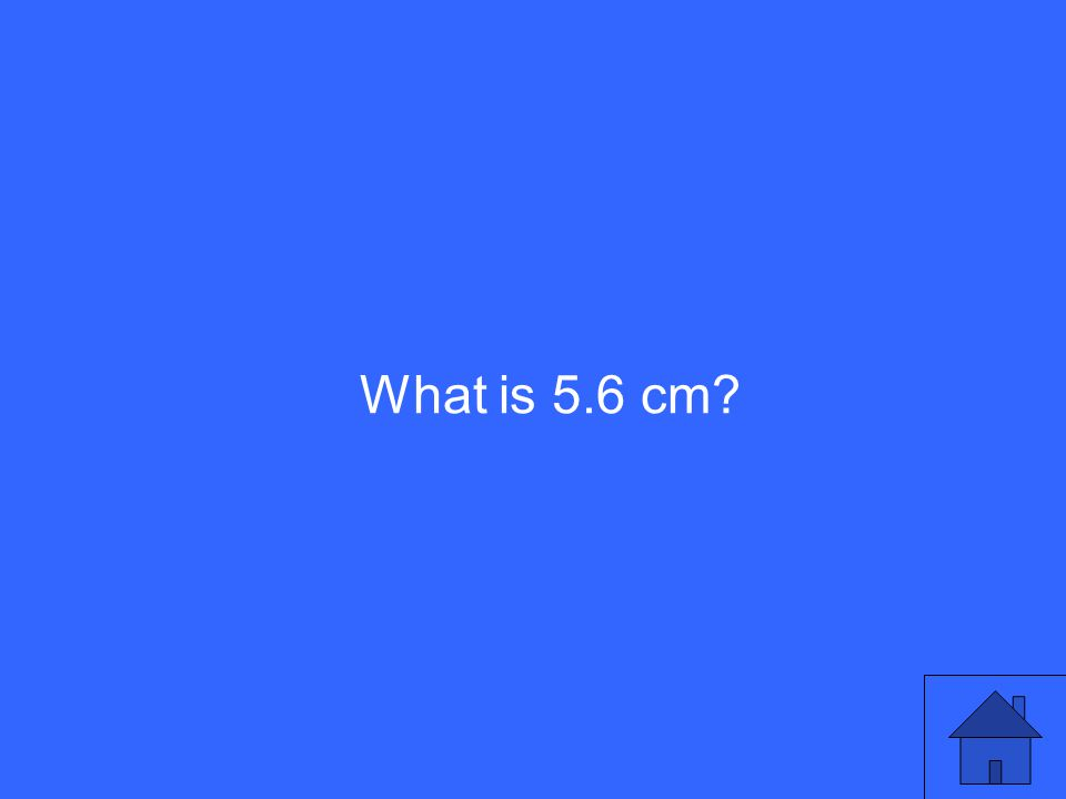 What is 5.6 cm?