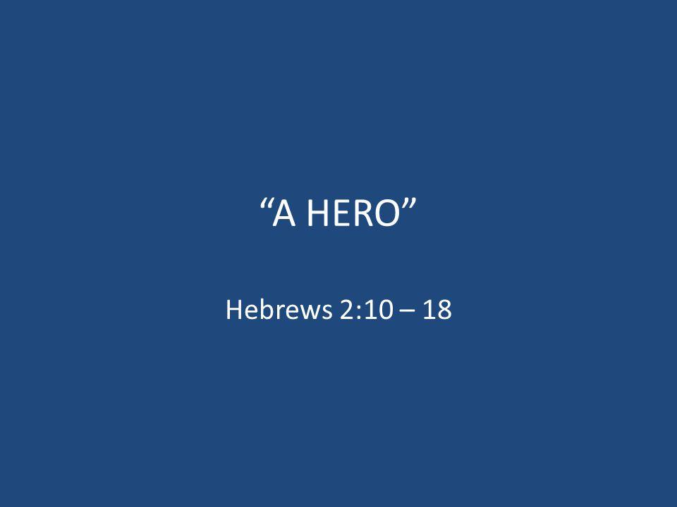 """""""A HERO"""" Hebrews 2:10 – 18"""