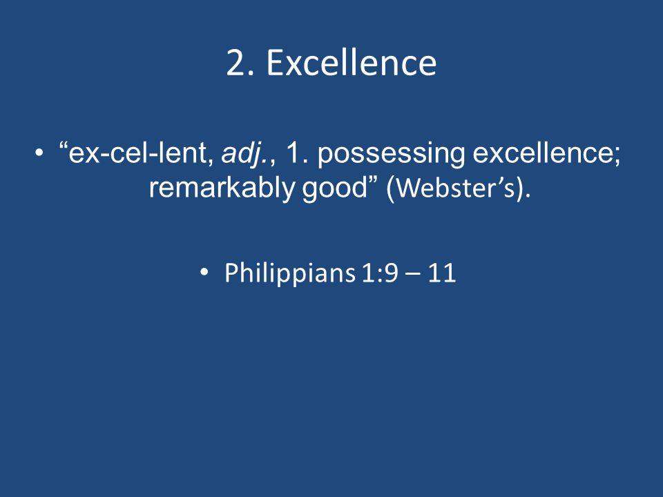 "2. Excellence ""ex-cel-lent, adj., 1. possessing excellence; remarkably good"" ( Webster's). Philippians 1:9 – 11"