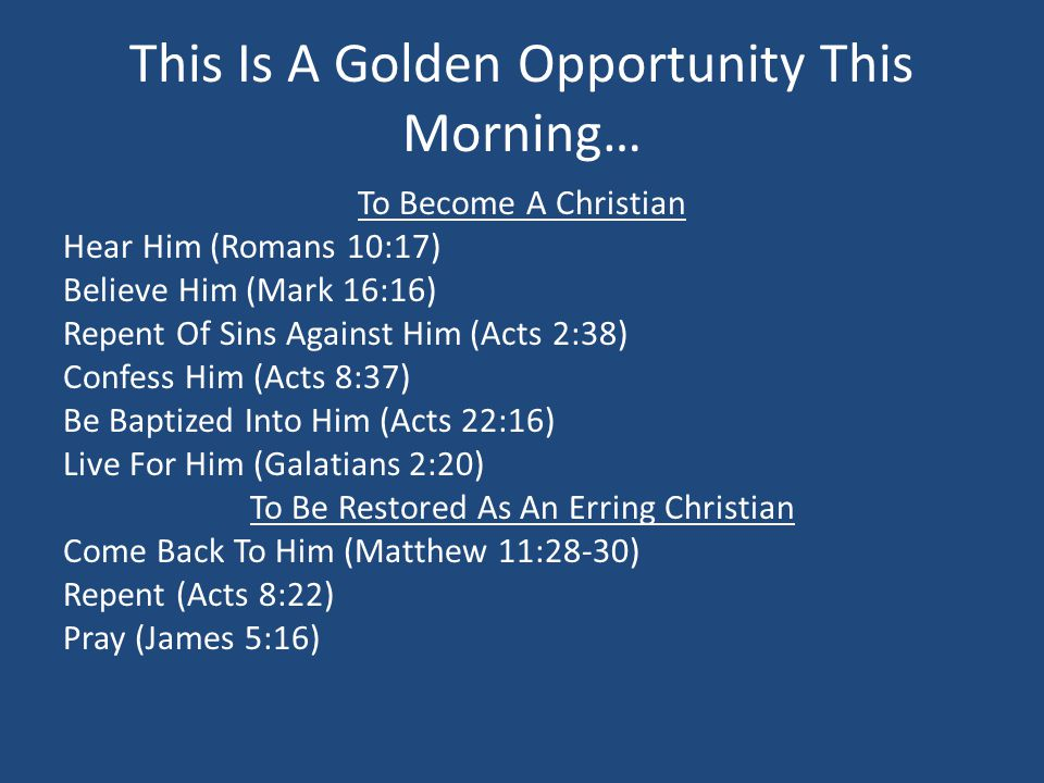 This Is A Golden Opportunity This Morning… To Become A Christian Hear Him (Romans 10:17) Believe Him (Mark 16:16) Repent Of Sins Against Him (Acts 2:3