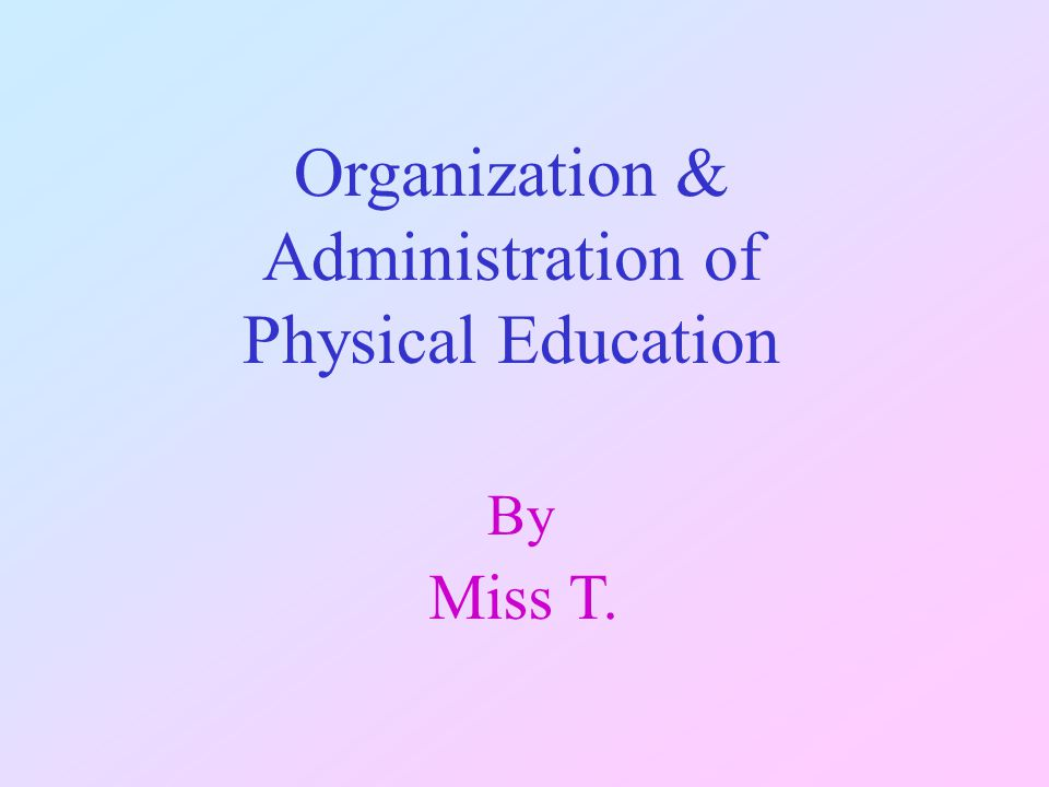 Organization & Administration of Physical Education By Miss T.