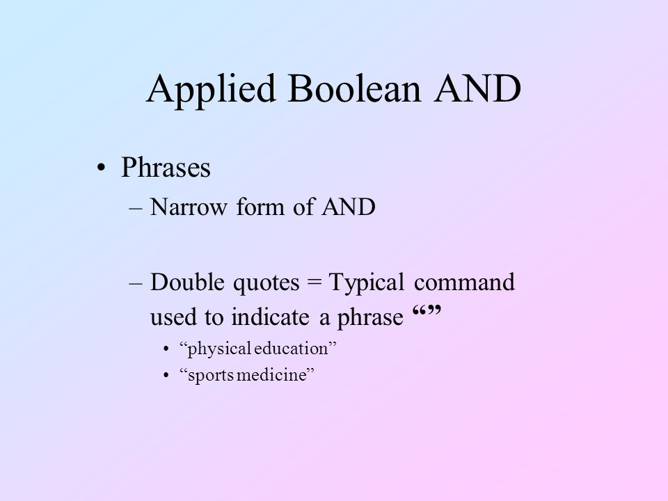 Applied Boolean AND Phrases –Narrow form of AND –Double quotes = Typical command used to indicate a phrase physical education sports medicine