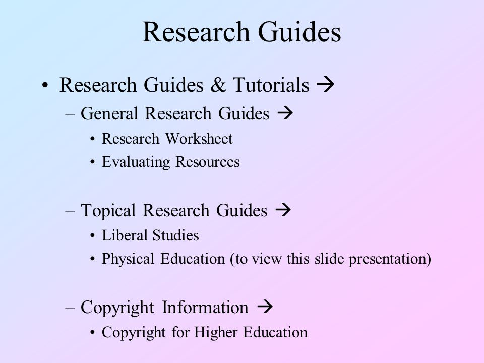 Research Guides Research Guides & Tutorials  –General Research Guides  Research Worksheet Evaluating Resources –Topical Research Guides  Liberal Studies Physical Education (to view this slide presentation) –Copyright Information  Copyright for Higher Education