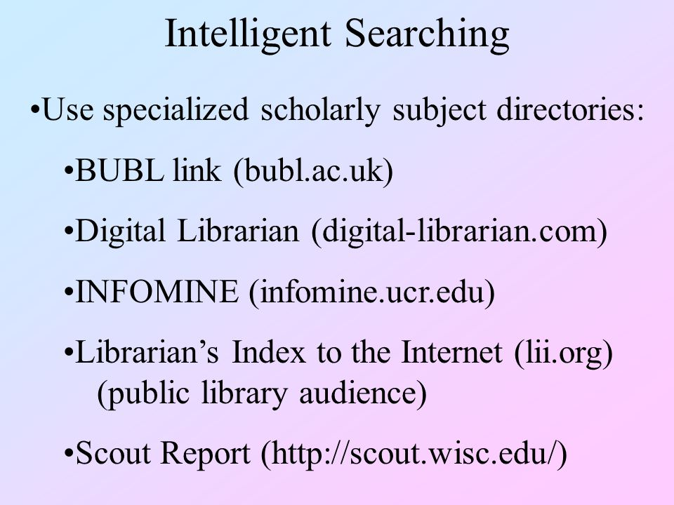 Intelligent Searching Use specialized scholarly subject directories: BUBL link (bubl.ac.uk) Digital Librarian (digital-librarian.com) INFOMINE (infomine.ucr.edu) Librarian's Index to the Internet (lii.org) (public library audience) Scout Report (http://scout.wisc.edu/)