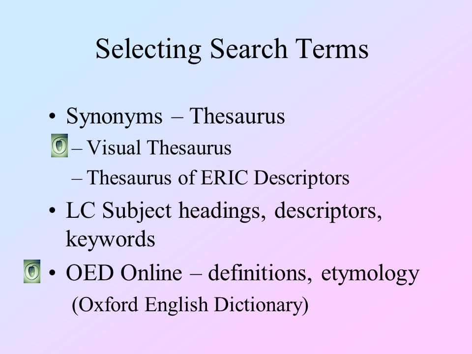 Selecting Search Terms Synonyms – Thesaurus –Visual Thesaurus –Thesaurus of ERIC Descriptors LC Subject headings, descriptors, keywords OED Online – definitions, etymology (Oxford English Dictionary)