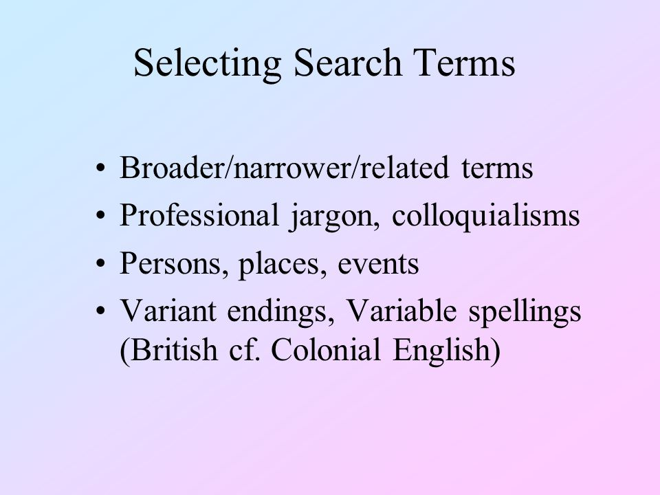 Selecting Search Terms Broader/narrower/related terms Professional jargon, colloquialisms Persons, places, events Variant endings, Variable spellings (British cf.