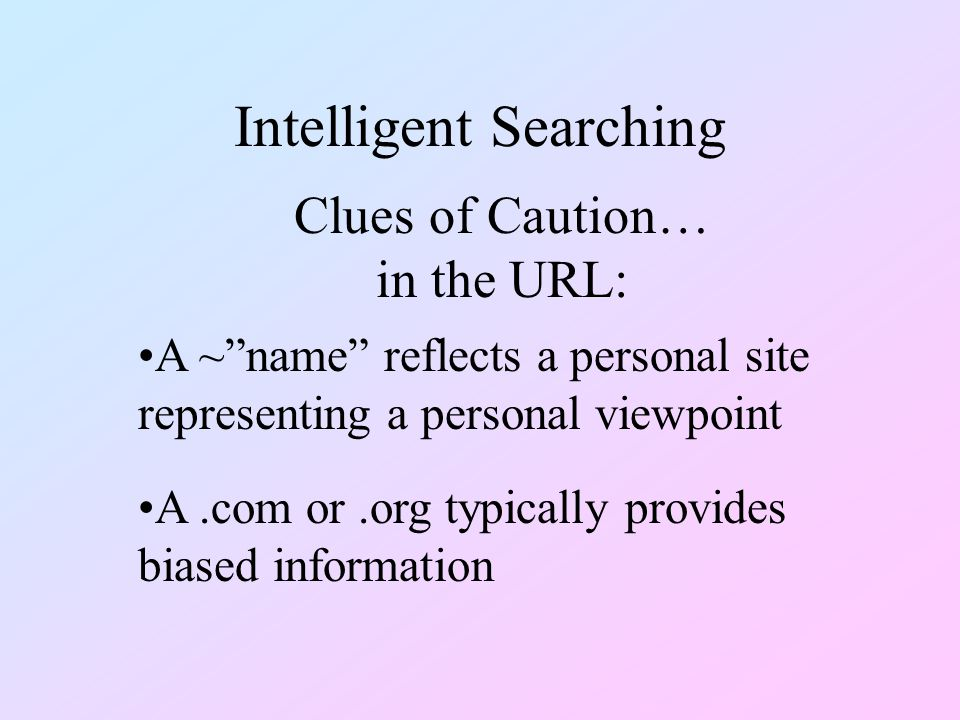 Intelligent Searching A ~ name reflects a personal site representing a personal viewpoint Clues of Caution… in the URL: A.com or.org typically provides biased information