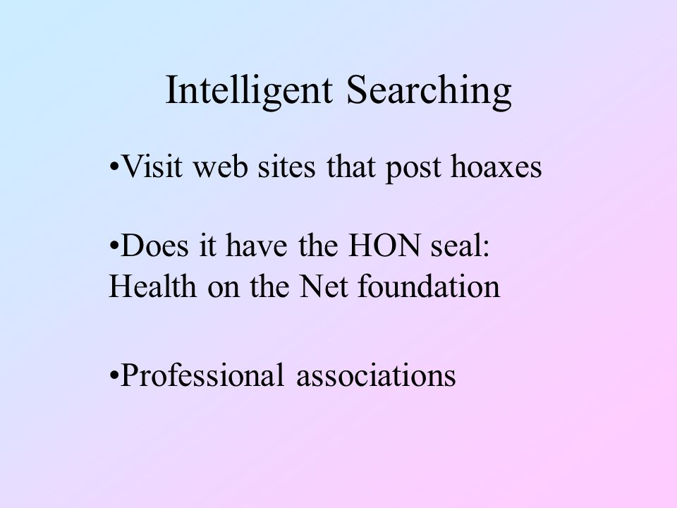 Intelligent Searching Does it have the HON seal: Health on the Net foundation Visit web sites that post hoaxes Professional associations