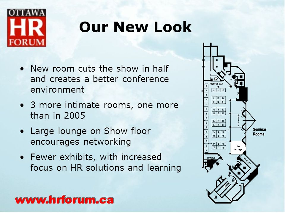 www.hrforum.ca Our New Look New room cuts the show in half and creates a better conference environment 3 more intimate rooms, one more than in 2005 Large lounge on Show floor encourages networking Fewer exhibits, with increased focus on HR solutions and learning