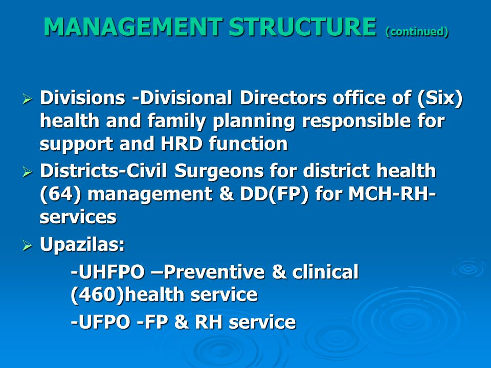  Divisions -Divisional Directors office of (Six) health and family planning responsible for support and HRD function  Districts-Civil Surgeons for district health (64) management & DD(FP) for MCH-RH- services  Upazilas: -UHFPO –Preventive & clinical (460)health service -UFPO -FP & RH service MANAGEMENT STRUCTURE (continued)