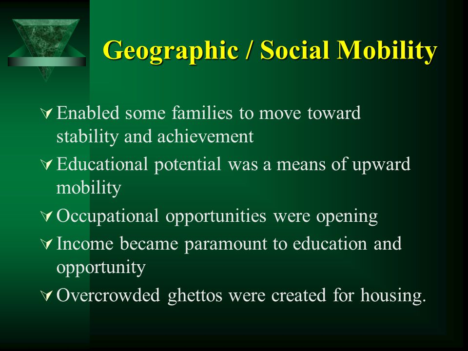 Geographic / Social Mobility  Enabled some families to move toward stability and achievement  Educational potential was a means of upward mobility 