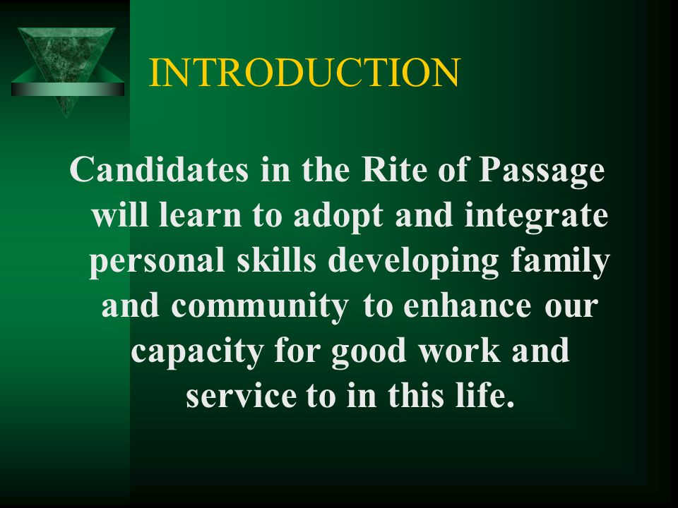 INTRODUCTION Candidates in the Rite of Passage will learn to adopt and integrate personal skills developing family and community to enhance our capaci