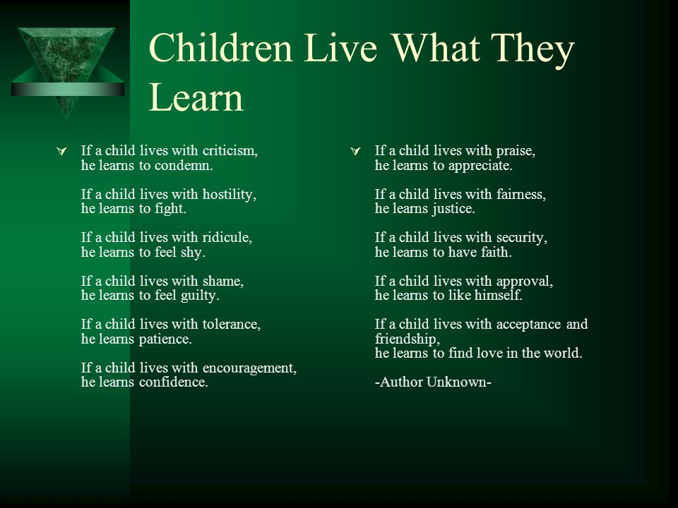Children Live What They Learn  If a child lives with criticism, he learns to condemn. If a child lives with hostility, he learns to fight. If a child
