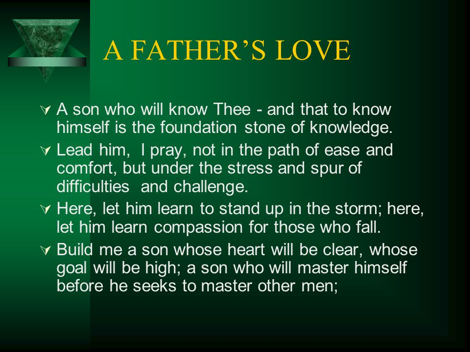 A FATHER'S LOVE  A son who will know Thee - and that to know himself is the foundation stone of knowledge.  Lead him, I pray, not in the path of eas