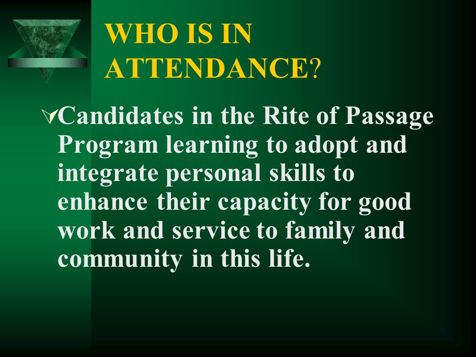 WHO IS IN ATTENDANCE?  Candidates in the Rite of Passage Program learning to adopt and integrate personal skills to enhance their capacity for good w