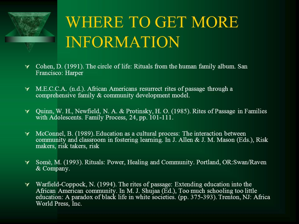 WHERE TO GET MORE INFORMATION  Cohen, D. (1991). The circle of life: Rituals from the human family album. San Francisco: Harper  M.E.C.C.A. (n.d.).