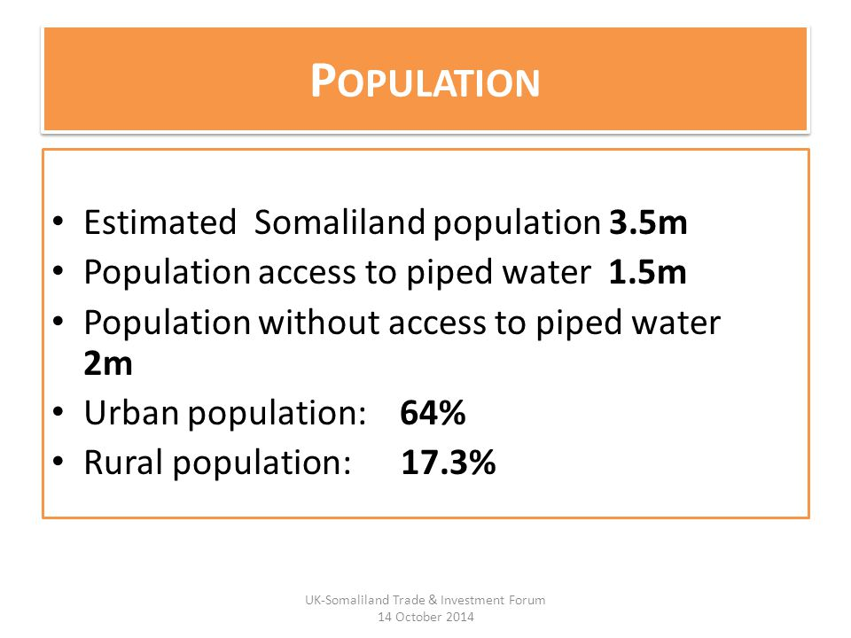 P OPULATION Estimated Somaliland population 3.5m Population access to piped water 1.5m Population without access to piped water 2m Urban population: 64% Rural population: 17.3% UK-Somaliland Trade & Investment Forum 14 October 2014