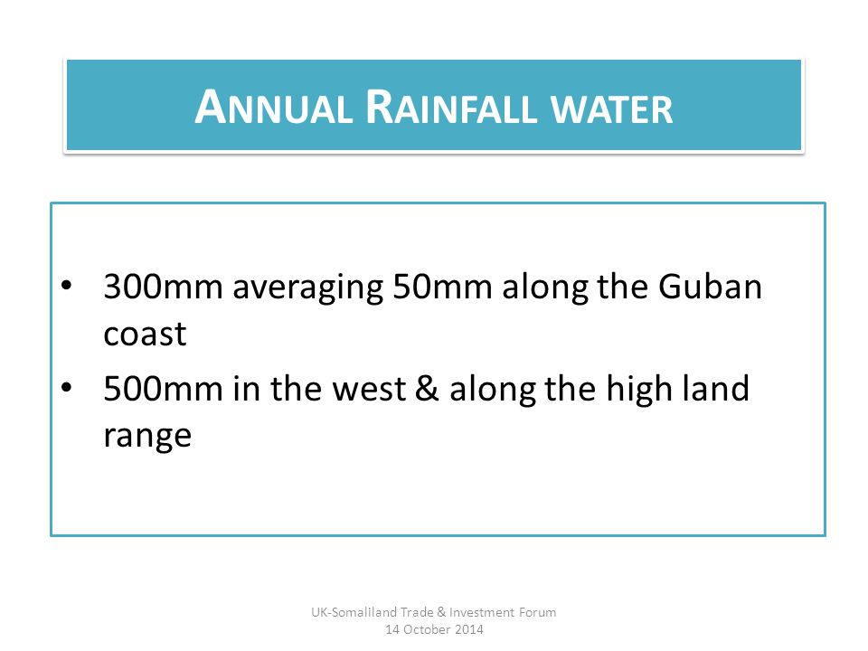 A NNUAL R AINFALL WATER 300mm averaging 50mm along the Guban coast 500mm in the west & along the high land range UK-Somaliland Trade & Investment Foru