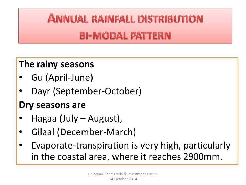 The rainy seasons Gu (April-June) Dayr (September-October) Dry seasons are Hagaa (July – August), Gilaal (December-March) Evaporate-transpiration is very high, particularly in the coastal area, where it reaches 2900mm.